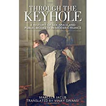 Through the Keyhole: A History of Sex, Space and Public Modesty in Modern France (Studies in Modern French History)