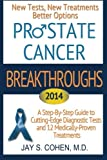 Prostate Cancer Breakthroughs: New Tests, New Treatments, Better Options -- A Step-by-Step Guide to Cutting Edge Diagnostic Tests and 8 Medically-Proven Treatments