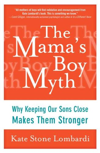 [( The Mama's Boy Myth: Why Keeping Our Sons Close Makes Them Stronger )] [by: Kate Stone Lombardi] [Apr-2012]