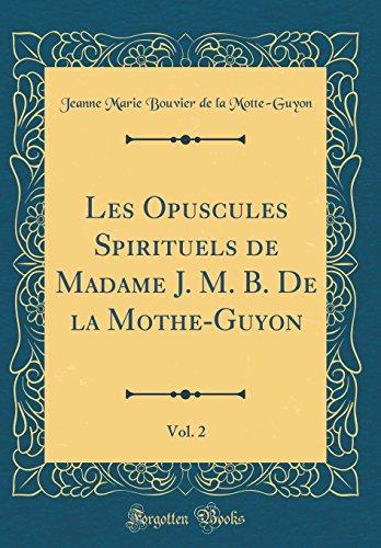 Les Opuscules Spirituels de Madame J. M. B. de la Mothe-Guyon, Vol. 2 (Classic Reprint)
