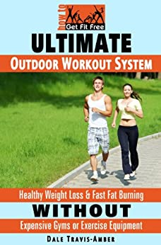 Ultimate Outdoor Workout System: Healthy Weight Loss & Fast Fat Burning Without Expensive Gyms or Exercise Equipment (How To Get Fit Free Book 1) (English Edition) di [Travis-Amber, Dale]