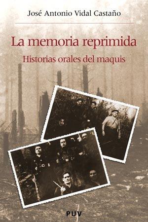 La memoria reprimida: Historias orales del maquis (Història i Memòria del Franquisme) por José Antonio Vidal Castaño
