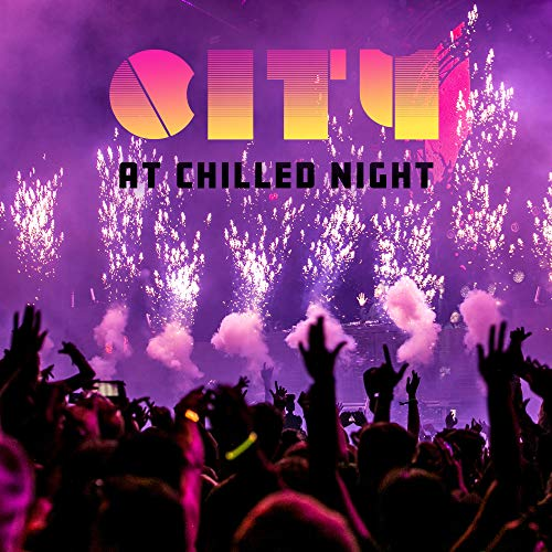 City at Chilled Night: 2019 Chillout Club Mix, Electronic Party Music Compilation, Beats for Dancing in the Discoteque, Spending Nice Relaxing Time with Friends