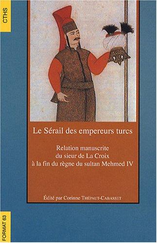 Le Sérail des empereurs turcs : Relation manuscrite du sieur de La Croix à la fin du règne du sultan Mehmed IV