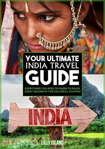 YOUR ULTIMATE INDIA TRAVEL GUIDE: Everything you need to know to enjoy every second in this colorful country I Indien Reiseführer (English Edition)