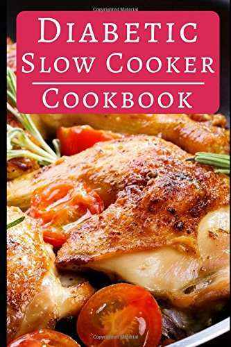 Diabetic Slow Cooker Cookbook: Healthy Diabetic Slow Cooker And Crock Pot Recipes You Can Easily Make At Home (Diabetic Cookbook)