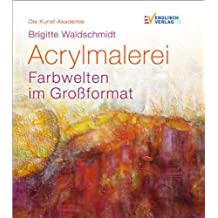 Die Kunst-Akademie: Acrylmalerei. Farbwelten im Großformat.
