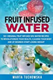 Fruit Infused Water: 50+ Original Fruit and Herb Infused SPA Water Recipes for Holistic Wellness: Volume 1 (Fruit Infused Water, Holistic Spa at Home, Alkaline Diet, Weight Loss)