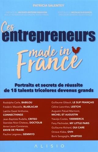 Ces entrepreneurs made in France : Portraits et secrets de réussite de 15 talents tricolores devenus grands
