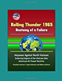 Rolling Thunder 1965: Anatomy of a Failure - Airpower Against North Vietnam, Enduring Enigma of the Vietnam War, American Air Power Doctrine, President Johnson's Target Selection and Military Distrust