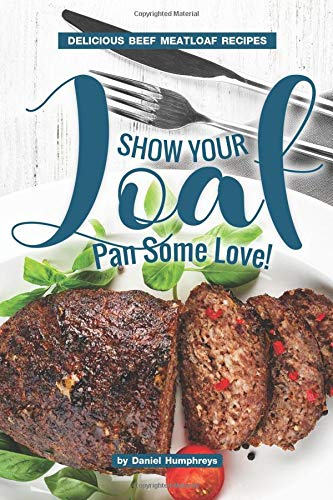 Show Your Loaf Pan Some Love!: Delicious Beef Meatloaf Recipes