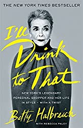 I'll Drink to That: New York's Legendary Personal Shopper and Her Life in Style - With a Twist by Betty Halbreich (2014-09-25)