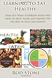 Learning to Eat Healthy: Find Out What Your Body Needs and How to Shop; Store; and Prepare For The Best in Taste and Health: Volume 6 (Healthy Food Series) by Rod Stone (2014-08-29)