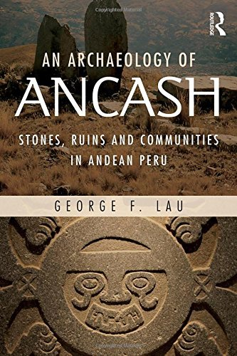 An Archaeology of Ancash: Stones, Ruins and Communities in Andean Peru by George Lau (2016-05-10)