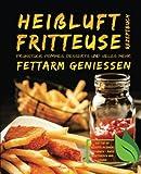 Heißluftfritteuse Rezeptbuch - Frühstück, Pommes, Desserts und vieles mehr fettarm genießen - Die Top 60 Rezepte in einem Kochbuch