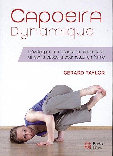 Capoeira dynamique : Développer son aisance en capoeira et utiliser la capoeira pour rester en forme par Gerard Taylor
