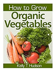 How to Grow Organic Vegetables: Your Guide To Growing Vegetables in Your Organic Garden