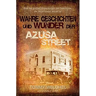 Wahre Geschichten und Wunder der Azusa Street: Eine der größten Erweckungen der Geschichte, die heute wieder aktuell ist