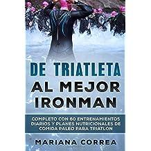 DE TRIATLETA Al MEJOR IRONMAN: COMPLETO CON 60 ENTRENAMIENTOS DIARIOS Y PLANES NUTRICIONALES De COMIDA PALEO PARA TRIATLON