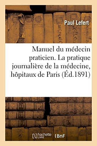 Manuel du médecin praticien. La pratique journalière de la médecine, hôpitaux de Paris par Paul Lefert