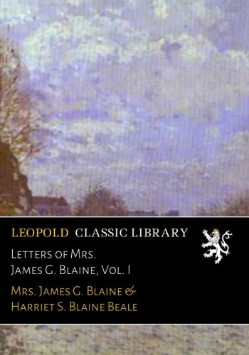Letters of Mrs. James G. Blaine, Vol. I