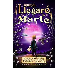 Mamá, ¡Llegaré a Marte!: 7 Aprendizajes para Vivir tus Sueños (Spanish Edition)