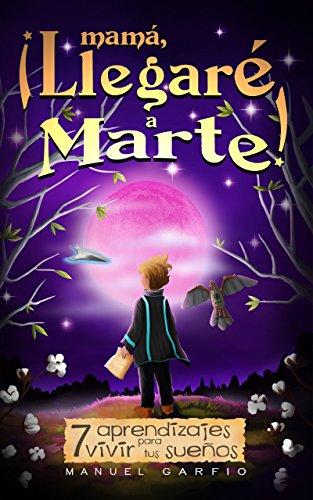Mamá, ¡Llegaré a Marte!: 7 Aprendizajes para Vivir tus Sueños por Manuel Garfio