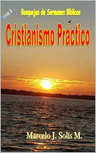 Cristianismo Práctico: Bosquejos de Sermones Bíblicos por Marcelo J. Solís M.