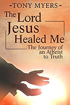 The Lord Jesus Healed Me: The Journey of an Atheist to the Truth by [Myers, Tony]