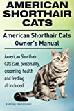 American Shorthair Cats. American Shorthair care, personality, health, grooming and feeding all included. American Shorthair Cats Owner's Manual. by Harvey Hendisson (2014-10-24)