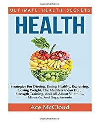 Health: Ultimate Health Secrets: Strategies For Dieting, Eating Healthy, Exercising, Losing Weight, The Mediterranean Diet, Strength Training, And All ... exercise, health foods, health supplements) by Ace McCloud (2014-09-19)