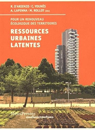 Ressources urbaines latentes, pour un renouveau ecologique des villes par Roberto D'Arienzo, Chris Younès, Annarita Lapenna, Mathias Rollot, Collectif