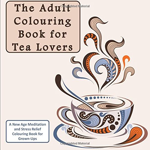 The Adult Colouring Book for Tea Lovers: A New Age Meditation and Stress Relief Colouring Book for Grown-Ups (Humourous Antistress Coloring Pages and ... Designs for Relaxation and Stress Relief)