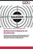 Suficiencia tributaria en Guatemala: Factores económicos más influyentes en la recaudación propuestas alternativas para atenuar o eliminar el déficit fiscal