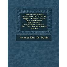 Cosas De Los Moros!: Impresiones De La Vida En Tánger : Cuadros, Tipos, Usos, Costumbres, Supersticiones, Intimidades, Filatelia, Etc., Etc - Primary Source Edition