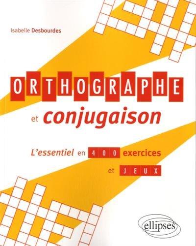Orthographe et Conjugaison l'Essentiel en 400 Exercices et Jeux par Isabelle Desbourdes