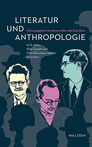 Literatur und Anthropologie: H.G. Adler, Elias Canetti und Franz Baermann Steiner in London