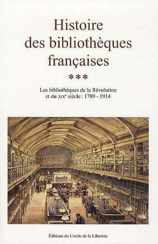 Histoire des bibliothèques françaises : Tome 3, Les bibliothèques de la Révolution et du XIXe siècle : 1789-1914