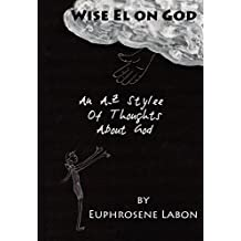 Wise El on God: An A-Z Stylee of Thoughts About God