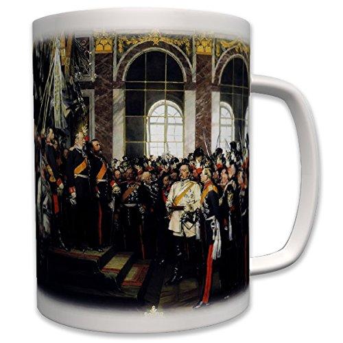 Die Proklamation des Deutschen Kaiserreiches deutsche Reichsgründung konstitutionelle Monarchie Friedrich Wilhelm I Kaiser Spiegelsaal Versailles - Tasse Becher Kaffee #7007