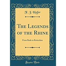 The Legends of the Rhine: From Basle to Rotterdam (Classic Reprint)