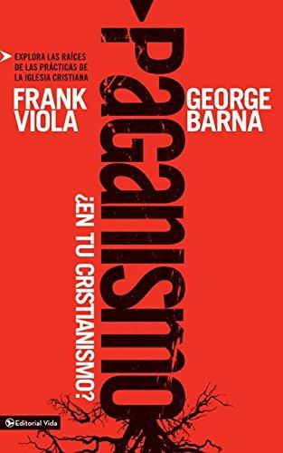 Paganismo, ¿en tu cristianismo?: Explora las raíces de las practicas de la iglesia cristiana por Frank Viola