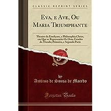 Eva, e Ave, Ou Maria Triumphante: Theatro da Erudiçam, e Philosophia Christ, em Que se Representão Os Dous Estados do Mundo; Primeira, e Segunda Parte (Classic Reprint)
