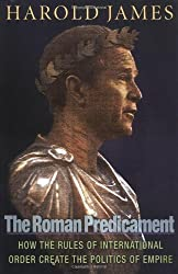 The Roman Predicament: How the Rules of International Order Create the Politics of Empire by Harold James (2006-04-02)