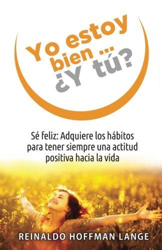 Yo estoy bien...¿Y tú?: Sé feliz: Adquiere los hábitos para tener siempre una actitud positiva hacia la vida.