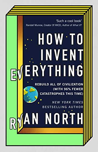 How to Invent Everything: Rebuild All of Civilization (with 96% fewer catastrophes this time) -