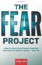 The Fear Project: What Our Most Primal Emotion Taught Me About Survival, Success, Surfing . . . and Love by Jaimal Yogis (2013-01-08)