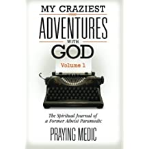 My Craziest Adventures With God - Volume 1: The Supernatural Journal of a Former Atheist Paramedic by Praying Medic (2014-11-15)