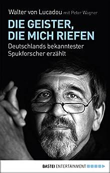Die Geister, die mich riefen: Deutschlands bekanntester Spukforscher erzählt von [Wagner, Peter, Lucadou, Walter von]
