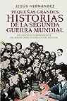Pequeñas grandes historias de la Segunda Guerra Mundial: 250 episodios sorprendentes del mayor conflicto bélico del siglo XX par Hernández